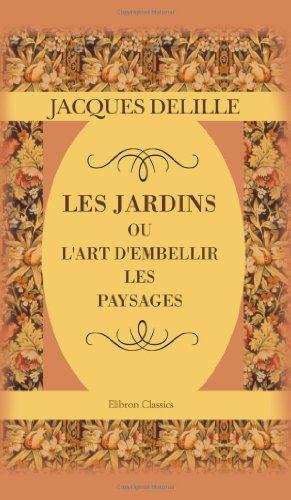 Les jardins, ou l'art d'embellir les paysages: Poème par Jacques Delille