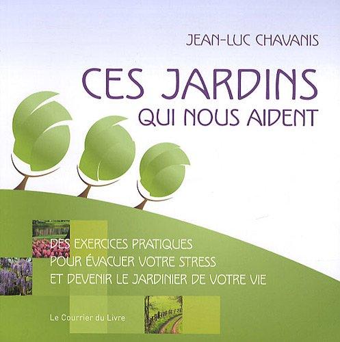Ces jardins qui nous aident : Des exercices pratiques pour évacuer votre stress et devenir le jardinier de votre vie par Jean-Luc Chavanis