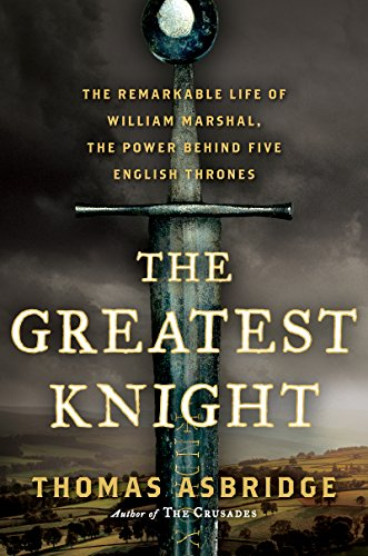 The Greatest Knight: The Remarkable Life of William Marshal, the ...