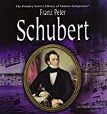 Franz Peter Schubert (Primary Source Library of Famous Composers)