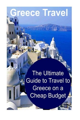Greece Travel: The Ultimate Guide to Travel to Greece on a Cheap Budget: Greece, Greece Travel, Greece Travel Book, Greece Travel Guide, Greece Travel Tips