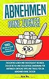 ABNEHMEN OHNE ZUCKER: Zuckerfrei leben und Zuckersucht beenden! Zuckerfreie Ernährung für Anfänger! Einfache Tipps und Tricks für ein Abnehmen ohne Zucker! (Bauchspeck Weg, Band 4)