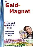 Ihr Geld-Magnet!: Der schnelle Weg reich zu werden, zu bleiben und viel Geld zu machen!