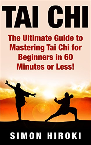 Tai Chi: The Ultimate Guide to Mastering Tai Chi for Beginners in 60 Minutes or Less! (Tai Chi - Tai Chi for Beginners - Martial Arts - Fighting Styles - How to Fight - Chakras - Reiki) por Simon Hiroki
