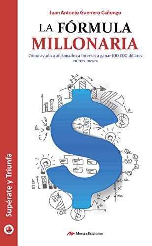 La fórmula millonaria: Descubre cómo ganar dinero por Internet de [Antonio Guerrero Cañongo,