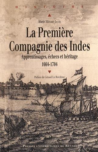 La Première Compagnie des Indes (1664-1704) : Apprentissages, échecs et héritage par Marie Ménard-Jacob