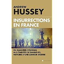 Insurrections en France : Du Maghreb colonial aux émeutes de banlieues, histoire d'une longue guerre