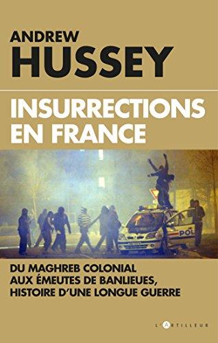 Insurrections en France : Du Maghreb colonial aux meutes de banlieues, histoire d'une longue guerre