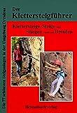 Der Klettersteigführer, Klettersteige, Steige und Stiegen rund um Dresden: Die 77 schönsten Steiganlagen in der Umgebung Dresdens