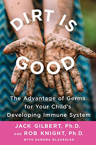 Dirt Is Good: The Advantage of Germs for Your Child's Developing Immune System por Jack Gilbert