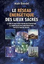 Le Réseau énergétique des lieux sacrés - La Terre est sous-tendue par une grille énergétique, elle-même reliée à nos corps énergétiques, tout est en train de changer de Alain Boudet