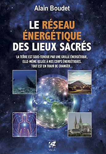 Le Réseau énergétique des lieux sacrés : La Terre est sous-tendue par une grille énergétique, elle-même reliée à nos corps énergétiques, tout est en train de changer par Alain Boudet
