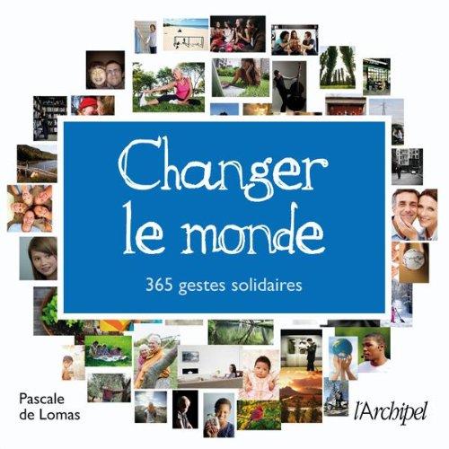CHANGER LE MONDE: 365 GESTES SOLIDAIRES