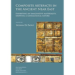 Composite Artefacts in the Ancient Near East: Exhibiting an imaginative materiality, showing a genealogical nature (Archaeopress Ancient Near Eastern Archaeology, Band 3)