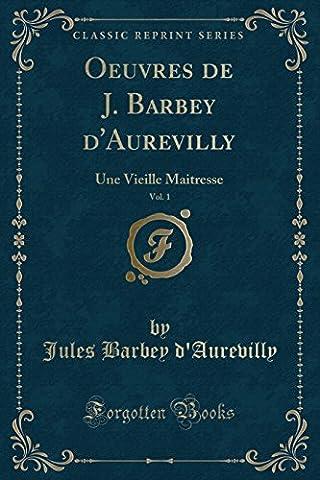 Oeuvres de J. Barbey D'Aurevilly, Vol. 1: Une Vieille Maitresse (Classic Reprint)