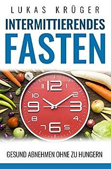 Intermittierendes Fasten: Intermittierendes Fasten – Schnell und nachhaltig Fett verbrennen (mit Rezeptvorschlägen)
