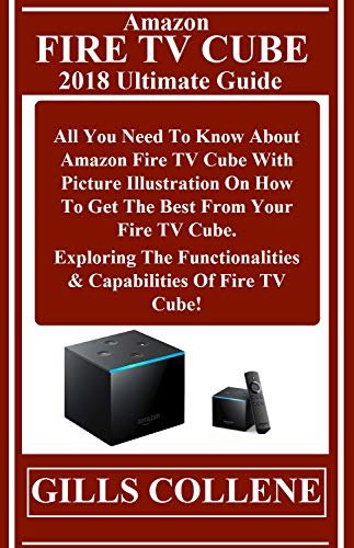 AMAZON FIRE TV CUBE 2018 Ultimate Guide:  All You Need To Know About Amazon Fire TV Cube With Pictures Illustration On How To Get The Best From Your Fire ... The Functionalities... (English Edition)