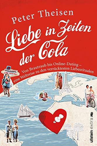 Liebe in Zeiten der Cola: Von Brautraub bis Online-Dating. Eine Weltreise zu den verrücktesten Liebesritualen
