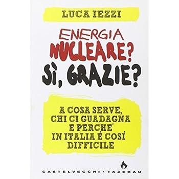 Energia Nucleare? Sì, Grazie? A Cosa Serve, Chi Ci Guadagna E Perché In Italia È Così Difficile