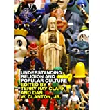 [(Understanding Religion and Popular Culture)] [ Edited by Terry Ray Clark, Edited by Jr. Dan W. Clanton ] [June, 2012]