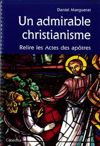 UN ADMIRABLE CHRISTIANISME, RELIRE LES ACTES DES APOTRE par DANIEL MARGUERAT