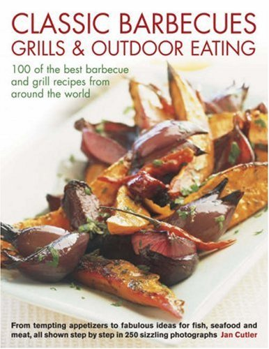 Classic Barbecues, Grills and Outdoor Eating: 100 of the Best Barbecue and Grill Recipes from Around the World - From Tempting Appetizers to Fabulous ... Step-by-step in 250 Sizzling Photographs by Jan Cutler (9-Apr-2008) Paperback