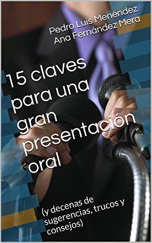 15 claves para una gran presentación oral: (y decenas de sugerencias, trucos y consejos) por Pedro Luis Menéndez Ana Fernández Mera
