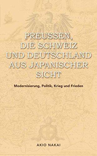 Preußen, die Schweiz und Deutschland aus japanischer Sicht: Modernisierung, Politik, Krieg und Frieden