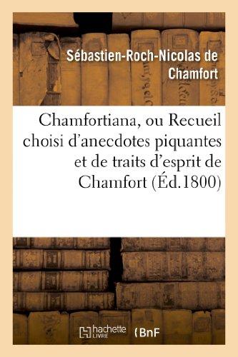 Chamfortiana, Ou Recueil Choisi d'Anecdotes Piquantes Et de Traits d'Esprit Pr�c�d: sur sa vie et ses ouvrages (Histoire)