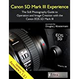 Canon 5D Mark III Experience - The Still Photography Guide to Operation and Image Creation with the Canon EOS 5D Mark III (English Edition)
