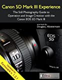 Canon 5D Mark III Experience - The Still Photography Guide to Operation and Image Creation with the Canon EOS 5D Mark II