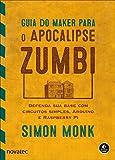 Guia do Maker para o Apocalipse Zumbi: Defenda sua base com circuitos simples, Arduino e Raspberry Pi (Portuguese Edition)