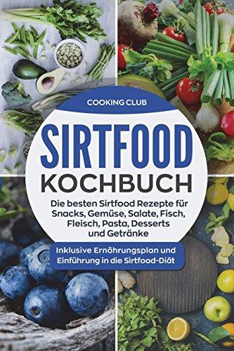 Sirtfood Kochbuch: Die besten Sirtfood Rezepte für Snacks, Gemüse, Salate, Fisch, Fleisch, Pasta, Desserts und Getränke. Inklusive Ernährungsplan und Einführung in die Sirtfood-Diät.
