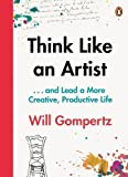 Think Like an Artist: . . . and Lead a More Creative, Productive Life by Gompertz, Will (July 16, 2015) Paperback