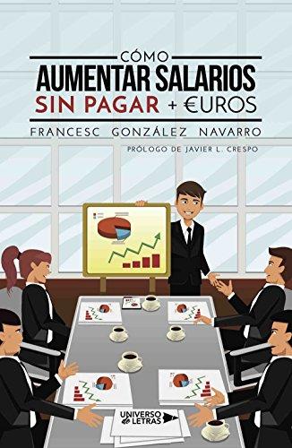 Cómo aumentar salarios sin pagar + €uros por Francesc González Navarro