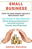Small Business: How to earn money quickly and in the easiest way - Top Guide to Start Business (Home Business, Entrepreneurs, and Small Business) Proven and Effective!