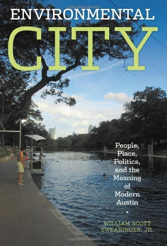 Environmental City: People, Place, Politics, and the Meaning of Modern Austin by William Scott Jr. Swearingen (2010-04-01)