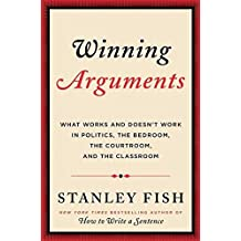 Winning Arguments: What Works and Doesn't Work in Politics, the Bedroom, the Courtroom, and the Classroom by Stanley Fish (2016-07-05)