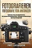Fotografieren: Fotografie für Anfänger; Digitalkamera, Handy oder Spiegelreflexkamera; tolle Aufnahmen und Handhabung erlernen - Einstellungen und Bildbearbeitungen Tipps für gute Schnappschüsse