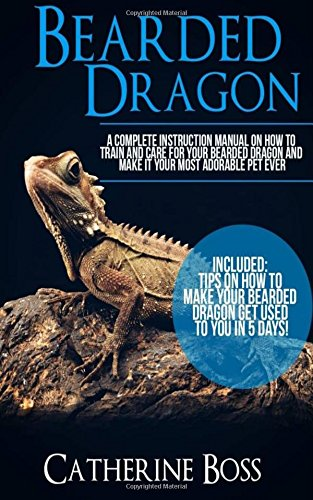 Bearded Dragon: A Complete Instruction Manual On How To Train And Care For Your Bearded Dragon And Make It Your Most Adorable Pet Ever Included: Tips ... Your Bearded Dragon Get Used To You In 5 Days (Tank Adorable)