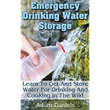 Emergency Drinking Water Storage Learn to Get and Store Water for Drinking and Cooking in the Wild: (Survaval Water Storage, Survival Pantry) (Preppers Supplies, Survival Tactics) (English Edition)