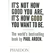 [(It's Not How Good You are, it's How Good You Want to be : The World's Best-Selling Book by Paul Arden)] [By (author) Paul Arden] published on (June, 2003)