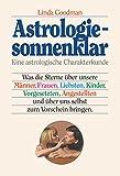 Astrologie - sonnenklar: Was die Sterne über unsere Männer, Frauen, Liebsten, Kinder, Vorgesetzten, Angestellten und über uns selbst zum Vorschein bringen - Linda Goodman