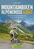 Alpencross Mountainbike Light:  15 leichte Mountainbiketouren quer durch die Alpen. Ein MTB-Guide für die Alpenüberquerung mit einfachen Varianten. Ohne Schieben, Tragen und Quälen - Mario Stürzl
