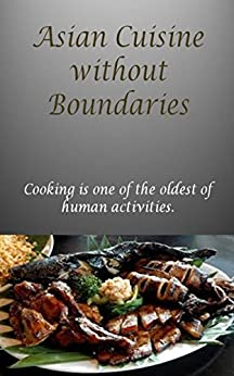 Asian Cuisine without Boundaries: Cooking is one of the oldest of human activities. (English Edition) par [Jacob, Paul]