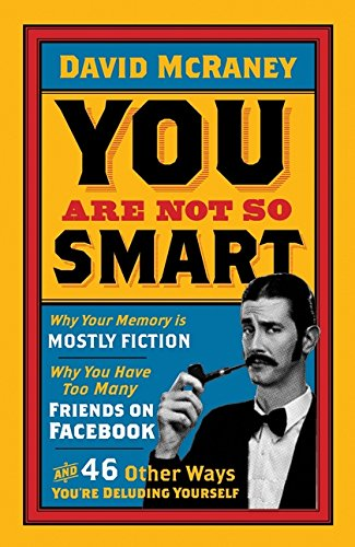 You-Are-Not-So-Smart-Why-Your-Memory-Is-Mostly-Fiction-Why-You-Have-Too-Many-Friends-On-Facebook-And-46-Other-Ways-Youre-Deluding-Yourself