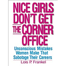Nice Girls Don't Get the Corner Office: Unconcious Mistakes Women Make That Sabotage Their Careers: 101 Unconscious Mistakes Women Make...
