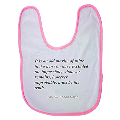 Pink baby bib with It is an old maxim of mine that when you have excluded the impossible, whatever remains, however improbable, must be the truth.