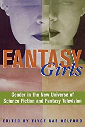 Fantasy Girls: Gender in the New Universe of Science Fiction and Fantasy Television: Gender in the New Universe of Science Fiction and Fantasy Televison