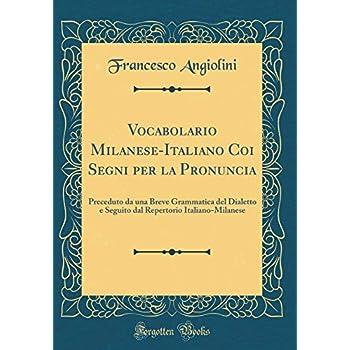 Vocabolario Milanese-Italiano Coi Segni Per La Pronuncia: Preceduto Da Una Breve Grammatica Del Dialetto E Seguito Dal Repertorio Italiano-Milanese (Classic Reprint)